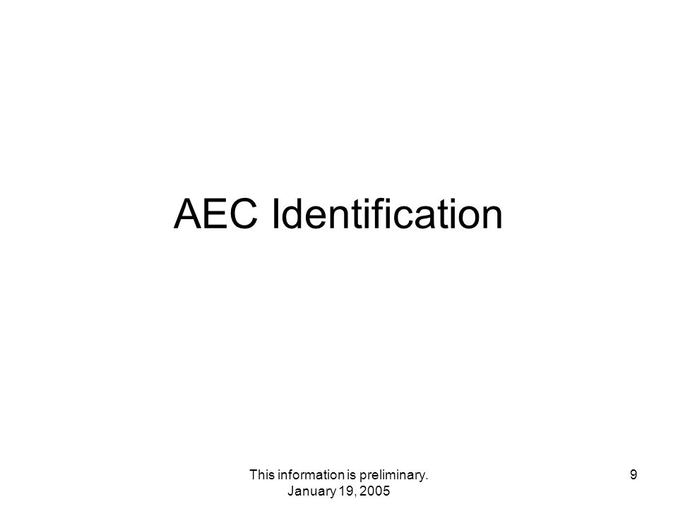 This information is preliminary. January 19, 2005 9 AEC Identification