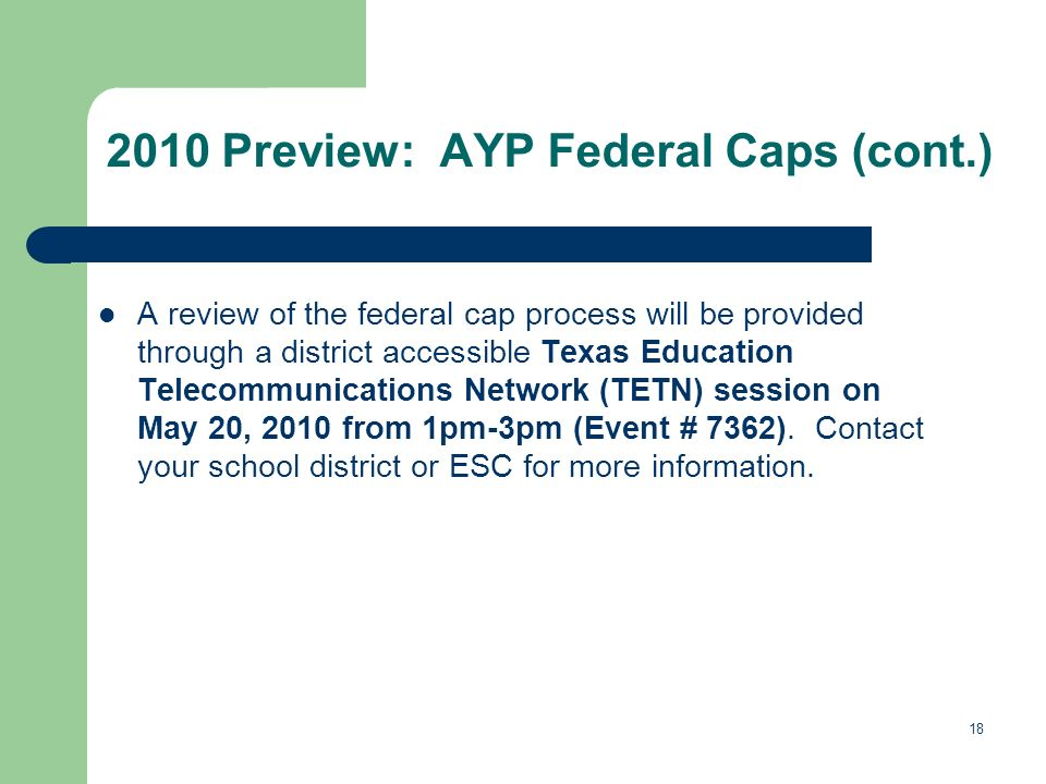 18 2010 Preview: AYP Federal Caps (cont.) A review of the federal cap process will be provided through a district accessible Texas Education Telecommunications Network (TETN) session on May 20, 2010 from 1pm-3pm (Event # 7362).
