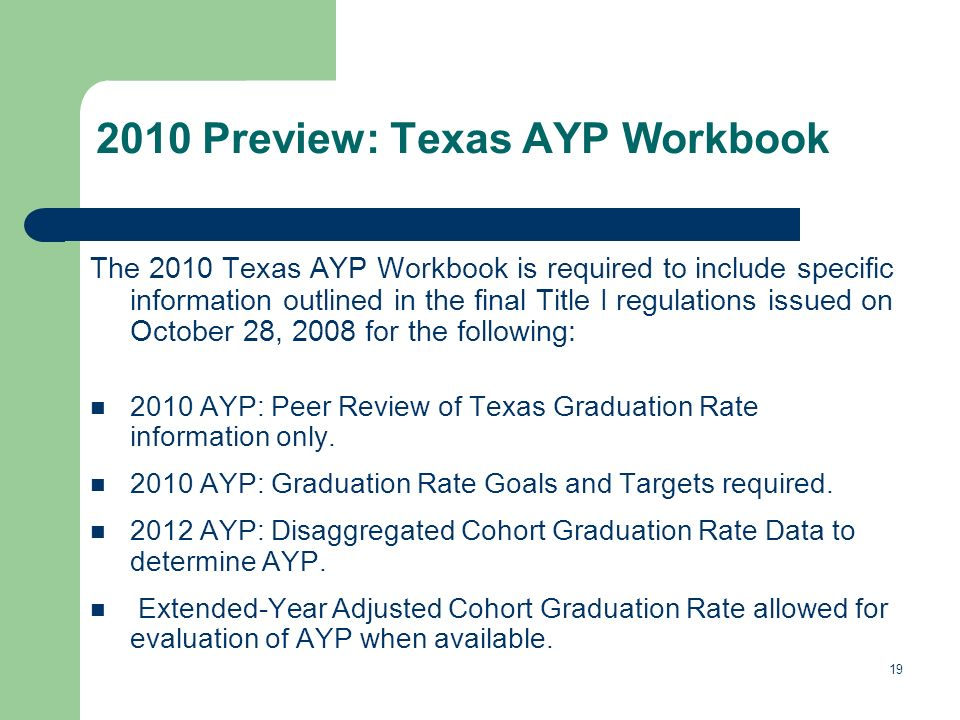 19 The 2010 Texas AYP Workbook is required to include specific information outlined in the final Title I regulations issued on October 28, 2008 for the following: 2010 AYP: Peer Review of Texas Graduation Rate information only.