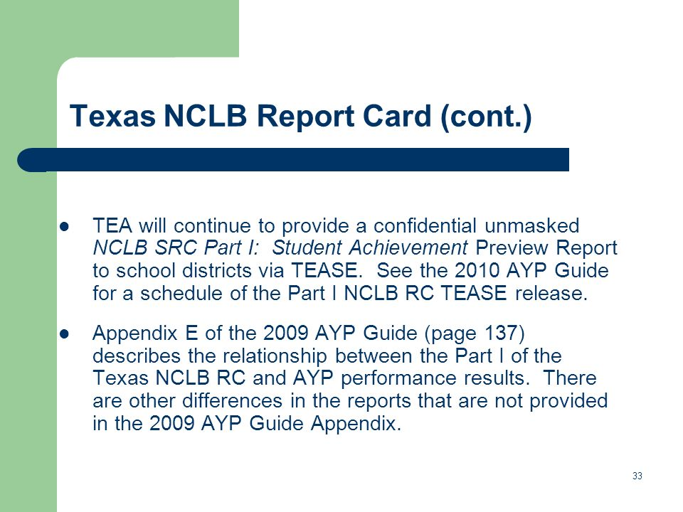 Texas NCLB Report Card (cont.) TEA will continue to provide a confidential unmasked NCLB SRC Part I: Student Achievement Preview Report to school districts via TEASE.
