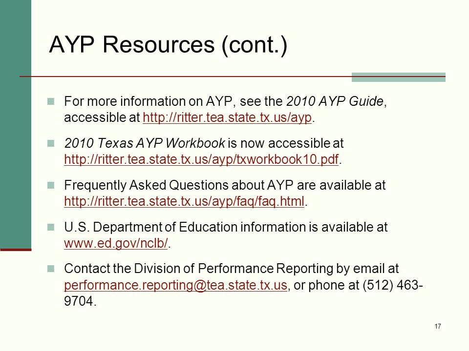 17 AYP Resources (cont.) For more information on AYP, see the 2010 AYP Guide, accessible at http://ritter.tea.state.tx.us/ayp.http://ritter.tea.state.tx.us/ayp 2010 Texas AYP Workbook is now accessible at http://ritter.tea.state.tx.us/ayp/txworkbook10.pdf.