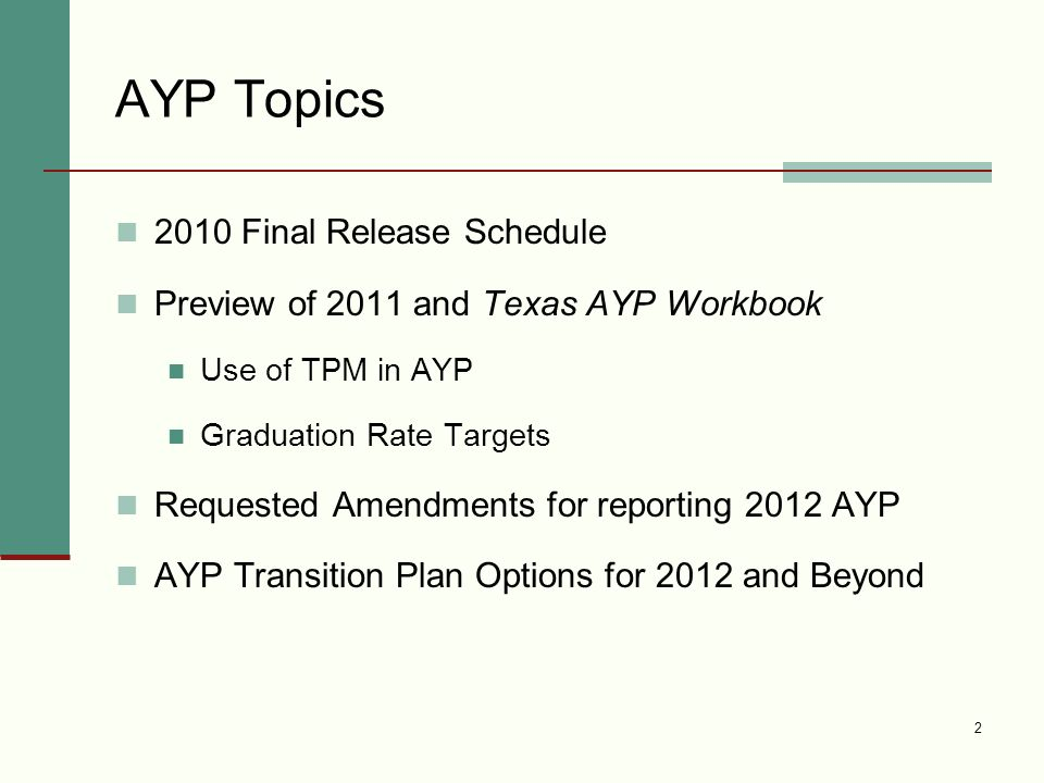 2 AYP Topics 2010 Final Release Schedule Preview of 2011 and Texas AYP Workbook Use of TPM in AYP Graduation Rate Targets Requested Amendments for reporting 2012 AYP AYP Transition Plan Options for 2012 and Beyond