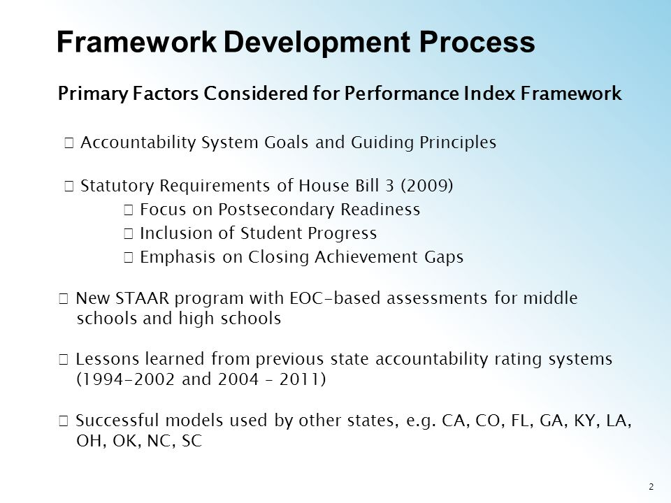 2 Primary Factors Considered for Performance Index Framework Accountability System Goals and Guiding Principles Statutory Requirements of House Bill 3 (2009) Focus on Postsecondary Readiness Inclusion of Student Progress Emphasis on Closing Achievement Gaps New STAAR program with EOC-based assessments for middle schools and high schools Lessons learned from previous state accountability rating systems ( and 2004 – 2011) Successful models used by other states, e.g.