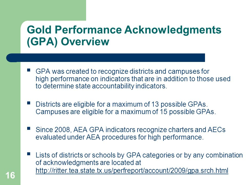 16 Gold Performance Acknowledgments (GPA) Overview GPA was created to recognize districts and campuses for high performance on indicators that are in addition to those used to determine state accountability indicators.