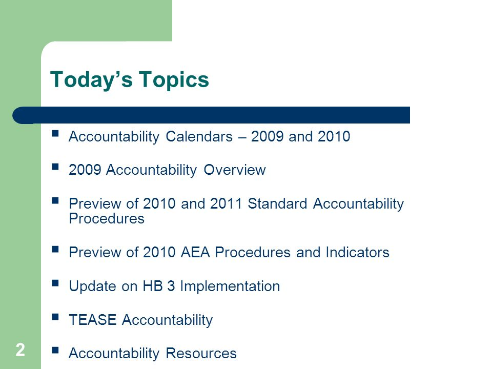 2 Todays Topics Accountability Calendars – 2009 and 2010 2009 Accountability Overview Preview of 2010 and 2011 Standard Accountability Procedures Preview of 2010 AEA Procedures and Indicators Update on HB 3 Implementation TEASE Accountability Accountability Resources