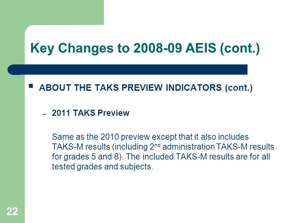 22 Key Changes to 2008-09 AEIS (cont.) ABOUT THE TAKS PREVIEW INDICATORS (cont.) – 2011 TAKS Preview Same as the 2010 preview except that it also includes TAKS-M results (including 2 nd administration TAKS-M results for grades 5 and 8).