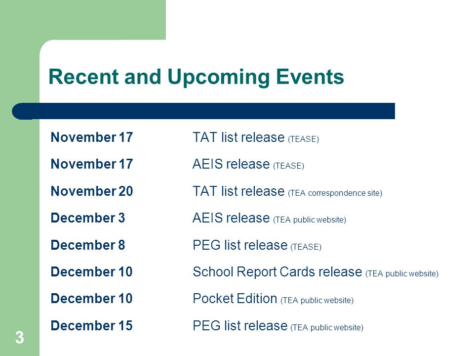 3 Recent and Upcoming Events November 17TAT list release (TEASE) November 17AEIS release (TEASE) November 20TAT list release (TEA correspondence site) December 3AEIS release (TEA public website) December 8 PEG list release (TEASE) December 10School Report Cards release (TEA public website) December 10Pocket Edition (TEA public website) December 15 PEG list release (TEA public website)