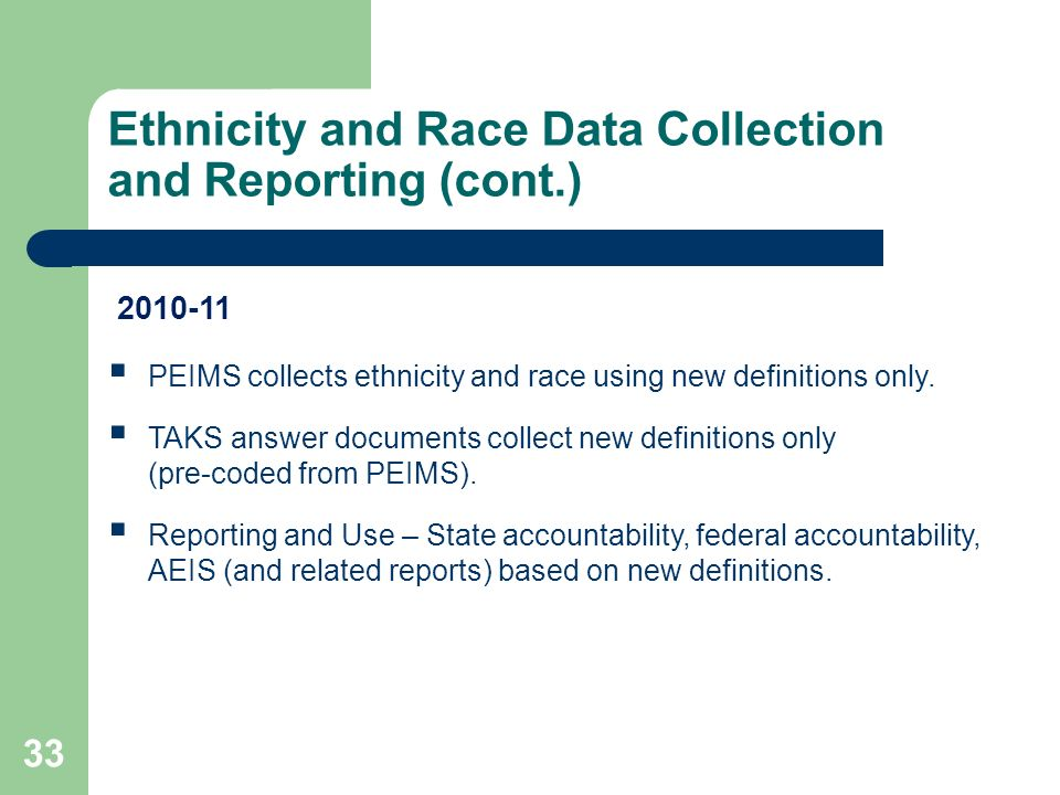 Ethnicity and Race Data Collection and Reporting (cont.) 33 PEIMS collects ethnicity and race using new definitions only.