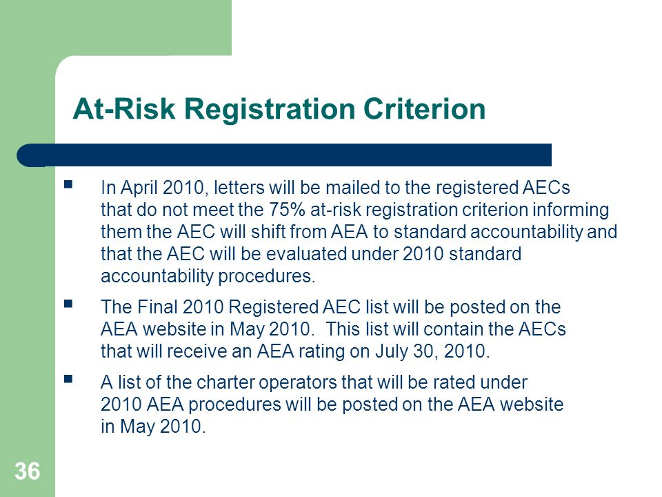 36 At-Risk Registration Criterion In April 2010, letters will be mailed to the registered AECs that do not meet the 75% at-risk registration criterion informing them the AEC will shift from AEA to standard accountability and that the AEC will be evaluated under 2010 standard accountability procedures.