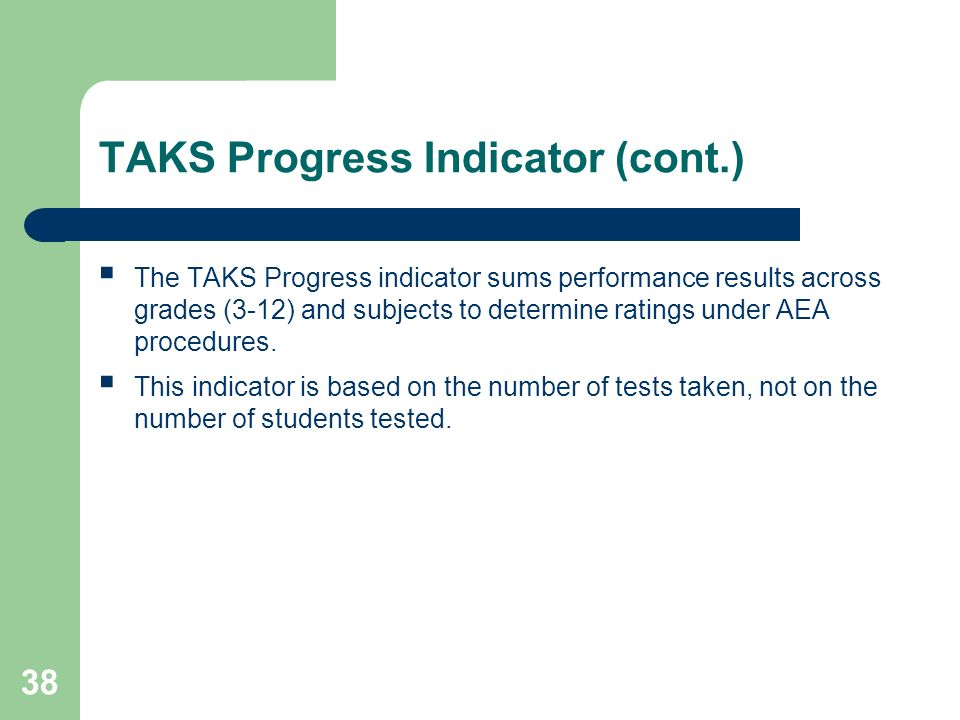 38 TAKS Progress Indicator (cont.) The TAKS Progress indicator sums performance results across grades (3-12) and subjects to determine ratings under AEA procedures.