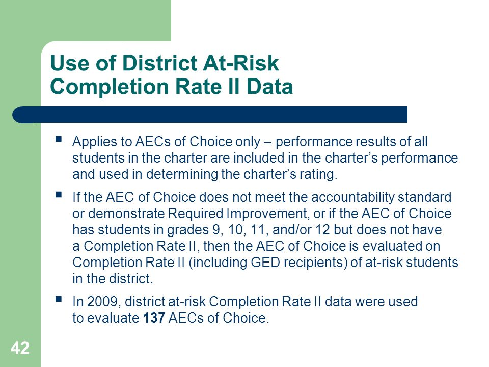 42 Use of District At-Risk Completion Rate II Data Applies to AECs of Choice only – performance results of all students in the charter are included in the charters performance and used in determining the charters rating.