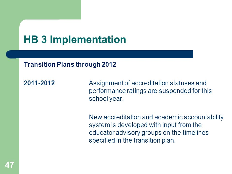 HB 3 Implementation 47 Transition Plans through 2012 2011-2012Assignment of accreditation statuses and performance ratings are suspended for this school year.
