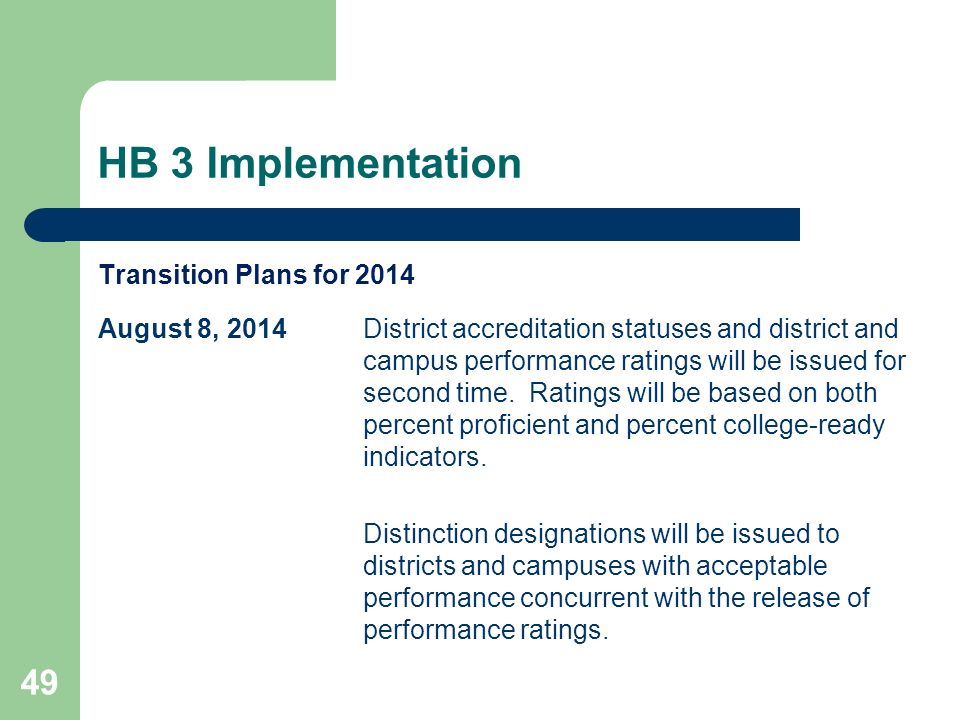 HB 3 Implementation 49 Transition Plans for 2014 August 8, 2014District accreditation statuses and district and campus performance ratings will be issued for second time.