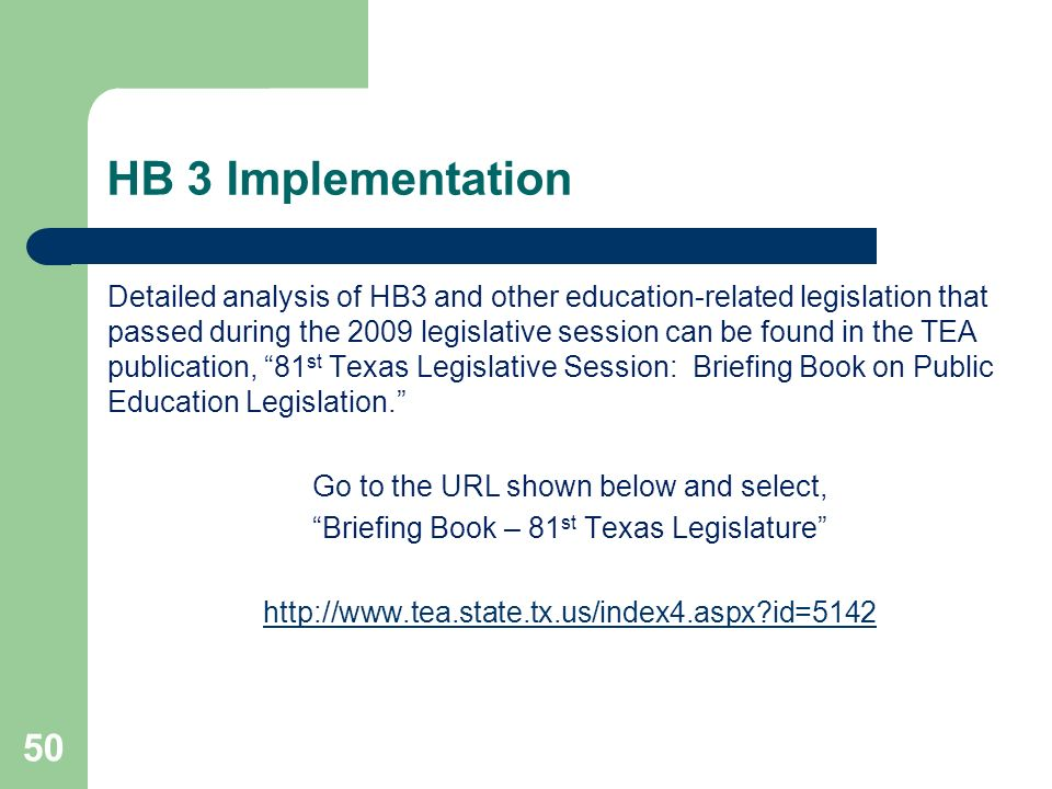 HB 3 Implementation 50 Detailed analysis of HB3 and other education-related legislation that passed during the 2009 legislative session can be found in the TEA publication, 81 st Texas Legislative Session: Briefing Book on Public Education Legislation.