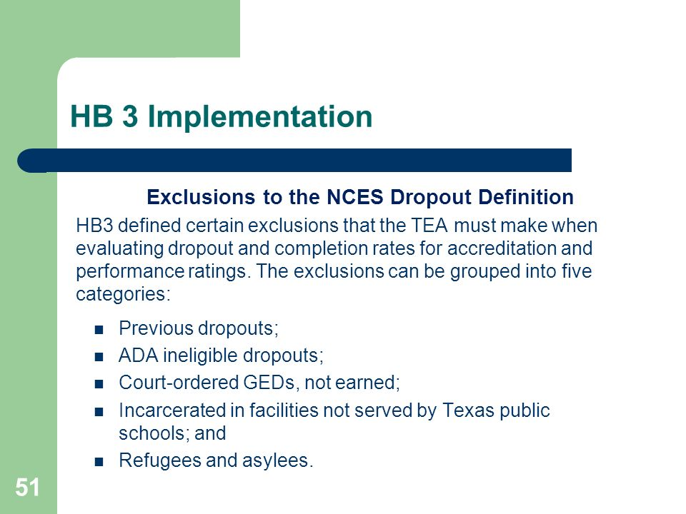 HB 3 Implementation 51 Exclusions to the NCES Dropout Definition HB3 defined certain exclusions that the TEA must make when evaluating dropout and completion rates for accreditation and performance ratings.