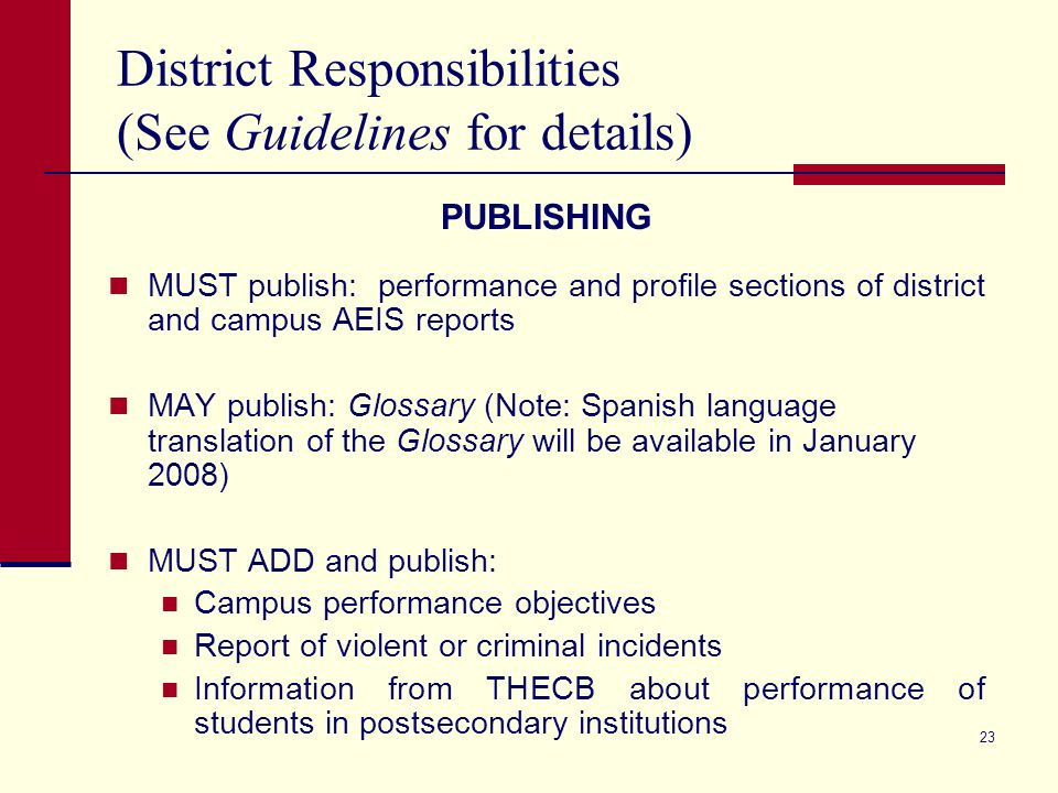 23 District Responsibilities (See Guidelines for details) PUBLISHING MUST publish: performance and profile sections of district and campus AEIS reports MAY publish: Glossary (Note: Spanish language translation of the Glossary will be available in January 2008) MUST ADD and publish: Campus performance objectives Report of violent or criminal incidents Information from THECB about performance of students in postsecondary institutions