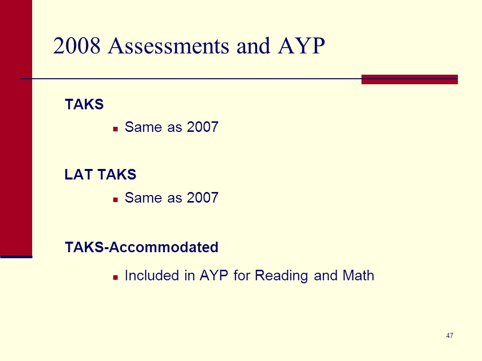 47 2008 Assessments and AYP TAKS Same as 2007 LAT TAKS Same as 2007 TAKS-Accommodated Included in AYP for Reading and Math