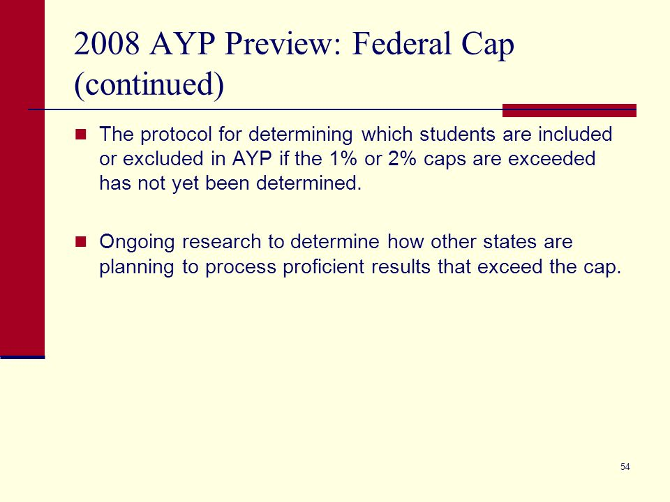 54 2008 AYP Preview: Federal Cap (continued) The protocol for determining which students are included or excluded in AYP if the 1% or 2% caps are exceeded has not yet been determined.