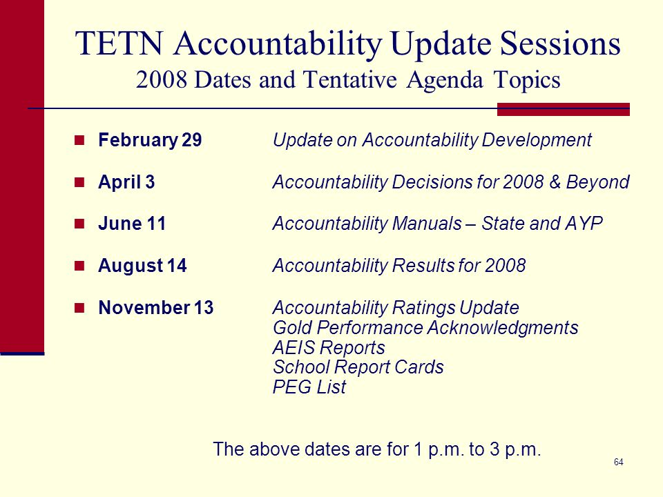 64 TETN Accountability Update Sessions 2008 Dates and Tentative Agenda Topics February 29 Update on Accountability Development April 3 Accountability Decisions for 2008 & Beyond June 11 Accountability Manuals – State and AYP August 14 Accountability Results for 2008 November 13Accountability Ratings Update Gold Performance Acknowledgments AEIS Reports School Report Cards PEG List The above dates are for 1 p.m.