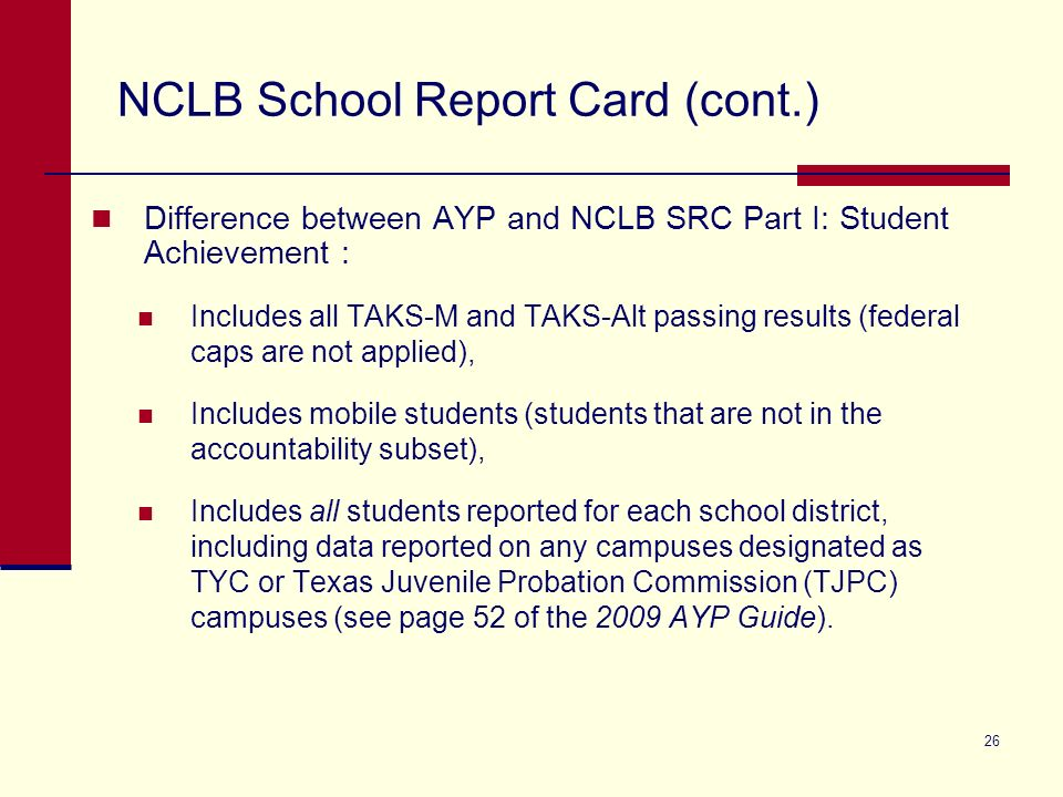 26 NCLB School Report Card (cont.) Difference between AYP and NCLB SRC Part I: Student Achievement : Includes all TAKS-M and TAKS-Alt passing results (federal caps are not applied), Includes mobile students (students that are not in the accountability subset), Includes all students reported for each school district, including data reported on any campuses designated as TYC or Texas Juvenile Probation Commission (TJPC) campuses (see page 52 of the 2009 AYP Guide).