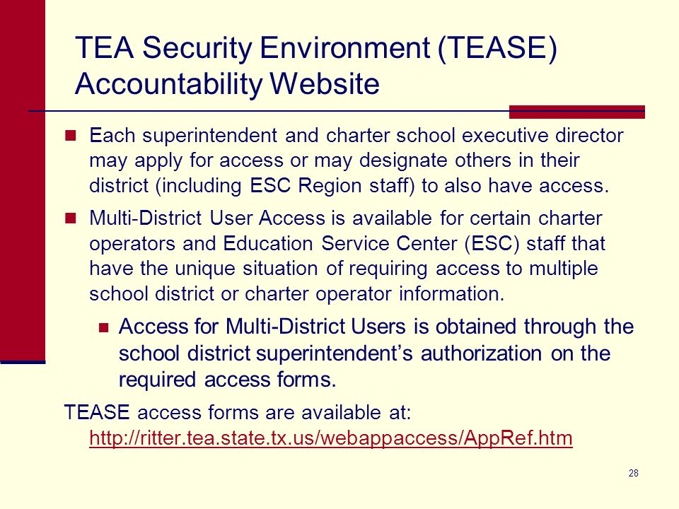 28 TEA Security Environment (TEASE) Accountability Website Each superintendent and charter school executive director may apply for access or may designate others in their district (including ESC Region staff) to also have access.