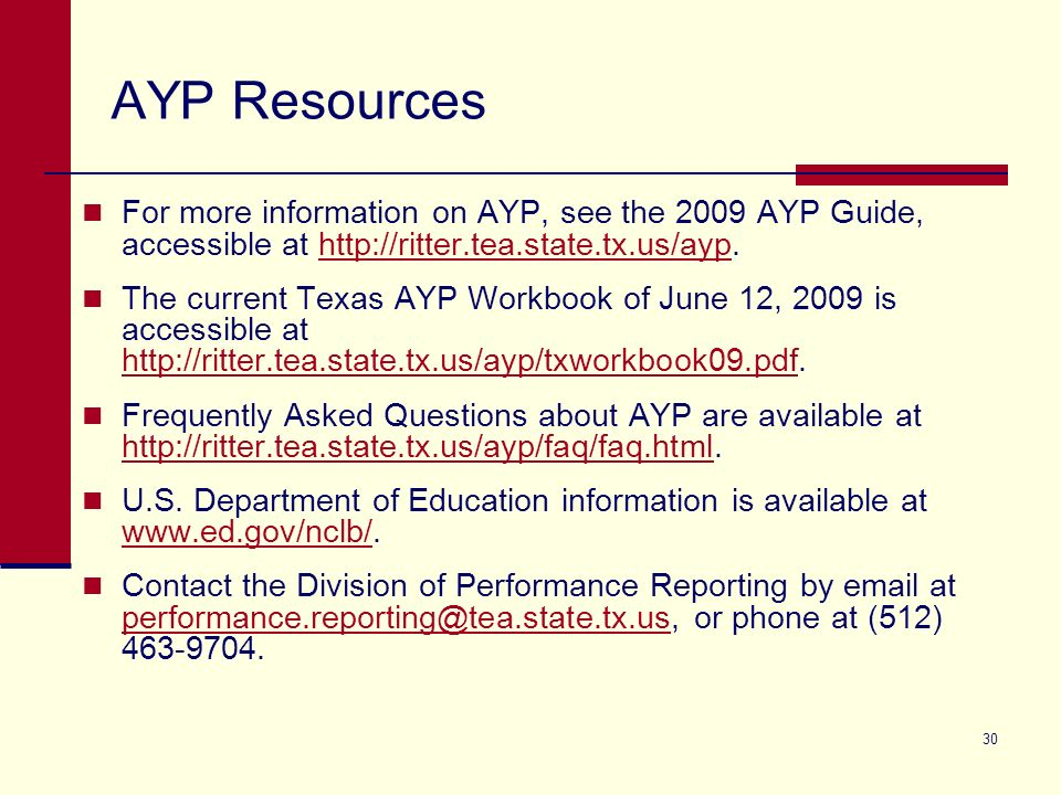 30 AYP Resources For more information on AYP, see the 2009 AYP Guide, accessible at http://ritter.tea.state.tx.us/ayp.http://ritter.tea.state.tx.us/ayp The current Texas AYP Workbook of June 12, 2009 is accessible at http://ritter.tea.state.tx.us/ayp/txworkbook09.pdf.