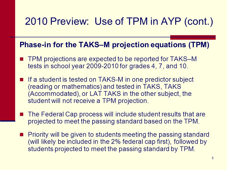 8 2010 Preview: Use of TPM in AYP (cont.) Phase-in for the TAKS–M projection equations (TPM) TPM projections are expected to be reported for TAKS–M tests in school year 2009-2010 for grades 4, 7, and 10.