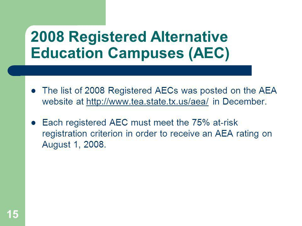 15 2008 Registered Alternative Education Campuses (AEC) The list of 2008 Registered AECs was posted on the AEA website at http://www.tea.state.tx.us/aea/ in December.http://www.tea.state.tx.us/aea/ Each registered AEC must meet the 75% at-risk registration criterion in order to receive an AEA rating on August 1, 2008.
