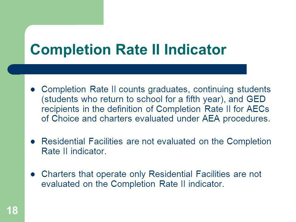 18 Completion Rate II Indicator Completion Rate II counts graduates, continuing students (students who return to school for a fifth year), and GED recipients in the definition of Completion Rate II for AECs of Choice and charters evaluated under AEA procedures.