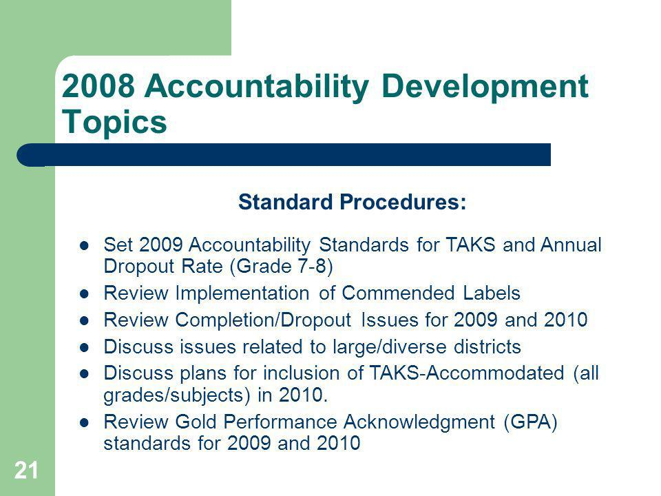 21 2008 Accountability Development Topics Standard Procedures: Set 2009 Accountability Standards for TAKS and Annual Dropout Rate (Grade 7-8) Review Implementation of Commended Labels Review Completion/Dropout Issues for 2009 and 2010 Discuss issues related to large/diverse districts Discuss plans for inclusion of TAKS-Accommodated (all grades/subjects) in 2010.