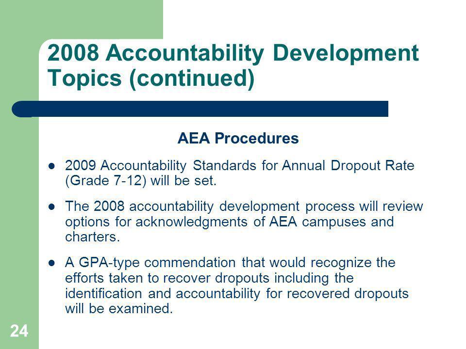 24 2008 Accountability Development Topics (continued) AEA Procedures 2009 Accountability Standards for Annual Dropout Rate (Grade 7-12) will be set.