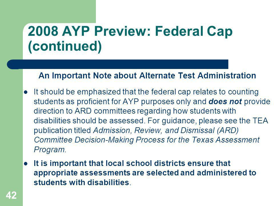 2008 AYP Preview: Federal Cap (continued) An Important Note about Alternate Test Administration It should be emphasized that the federal cap relates to counting students as proficient for AYP purposes only and does not provide direction to ARD committees regarding how students with disabilities should be assessed.