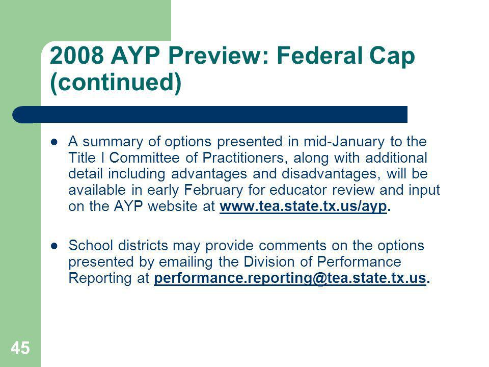 2008 AYP Preview: Federal Cap (continued) A summary of options presented in mid-January to the Title I Committee of Practitioners, along with additional detail including advantages and disadvantages, will be available in early February for educator review and input on the AYP website at www.tea.state.tx.us/ayp.www.tea.state.tx.us/ayp School districts may provide comments on the options presented by emailing the Division of Performance Reporting at performance.reporting@tea.state.tx.us.performance.reporting@tea.state.tx.us 45