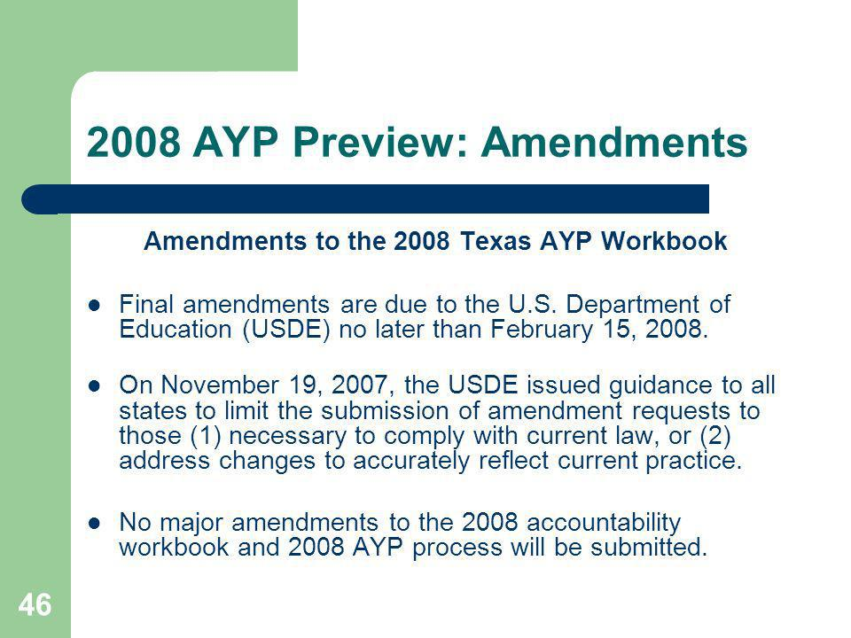 46 2008 AYP Preview: Amendments Amendments to the 2008 Texas AYP Workbook Final amendments are due to the U.S.