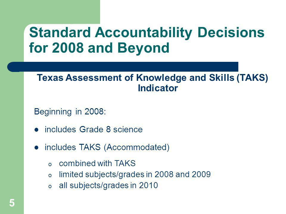 5 Standard Accountability Decisions for 2008 and Beyond Texas Assessment of Knowledge and Skills (TAKS) Indicator Beginning in 2008: includes Grade 8 science includes TAKS (Accommodated) o combined with TAKS o limited subjects/grades in 2008 and 2009 o all subjects/grades in 2010