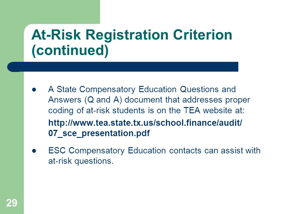 29 At-Risk Registration Criterion (continued) A State Compensatory Education Questions and Answers (Q and A) document that addresses proper coding of at-risk students is on the TEA website at: http://www.tea.state.tx.us/school.finance/audit/ 07_sce_presentation.pdf ESC Compensatory Education contacts can assist with at-risk questions.