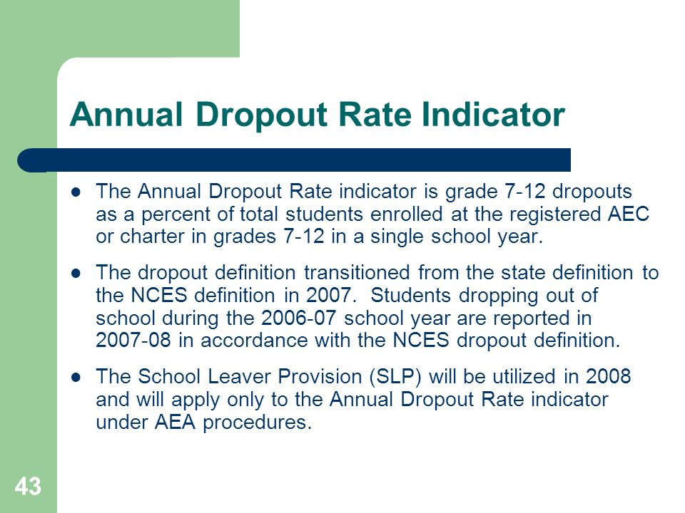 43 Annual Dropout Rate Indicator The Annual Dropout Rate indicator is grade 7-12 dropouts as a percent of total students enrolled at the registered AEC or charter in grades 7-12 in a single school year.