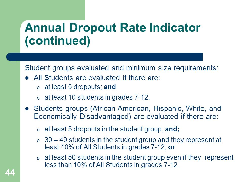 44 Annual Dropout Rate Indicator (continued) Student groups evaluated and minimum size requirements: All Students are evaluated if there are: o at least 5 dropouts; and o at least 10 students in grades 7-12.