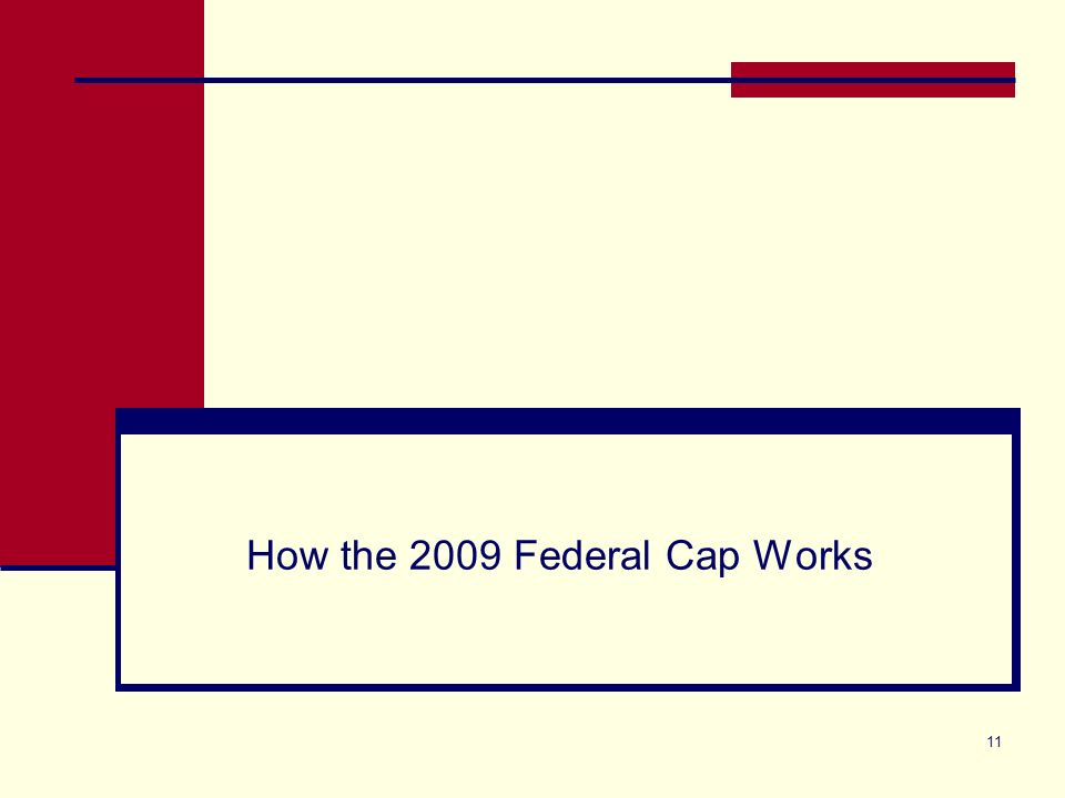11 How the 2009 Federal Cap Works