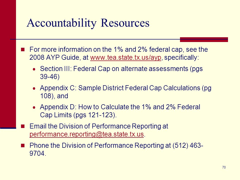 70 Accountability Resources For more information on the 1% and 2% federal cap, see the 2008 AYP Guide, at www.tea.state.tx.us/ayp, specifically:www.tea.state.tx.us/ayp Section III: Federal Cap on alternate assessments (pgs 39-46) Appendix C: Sample District Federal Cap Calculations (pg 108), and Appendix D: How to Calculate the 1% and 2% Federal Cap Limits (pgs 121-123).