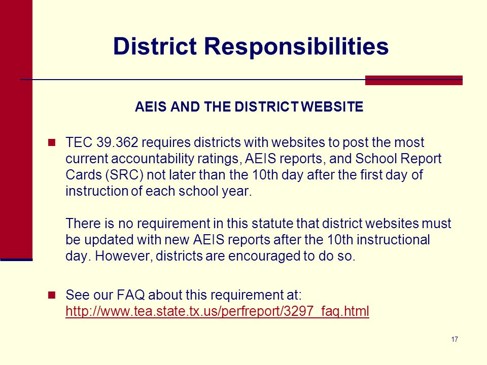 17 District Responsibilities AEIS AND THE DISTRICT WEBSITE TEC 39.362 requires districts with websites to post the most current accountability ratings, AEIS reports, and School Report Cards (SRC) not later than the 10th day after the first day of instruction of each school year.
