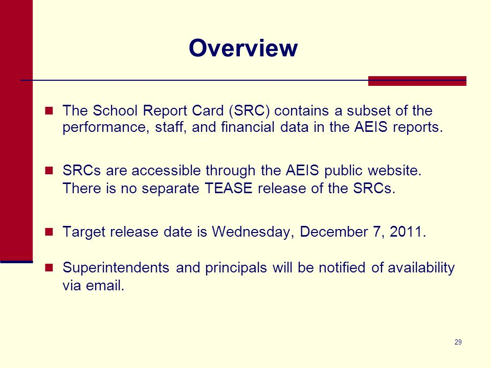 29 Overview The School Report Card (SRC) contains a subset of the performance, staff, and financial data in the AEIS reports.