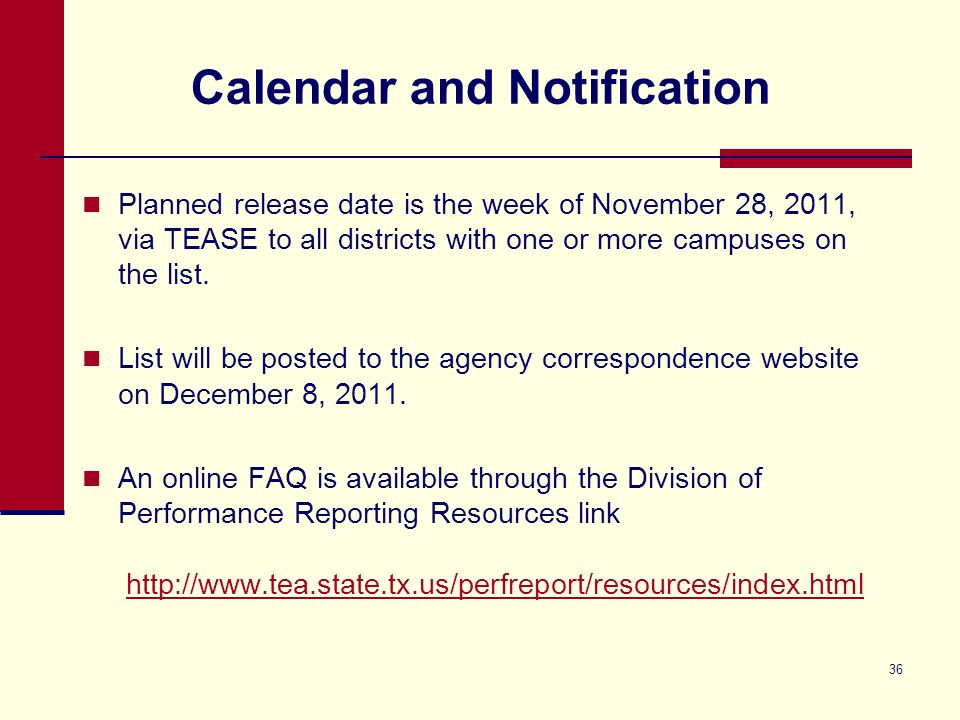 36 Calendar and Notification Planned release date is the week of November 28, 2011, via TEASE to all districts with one or more campuses on the list.