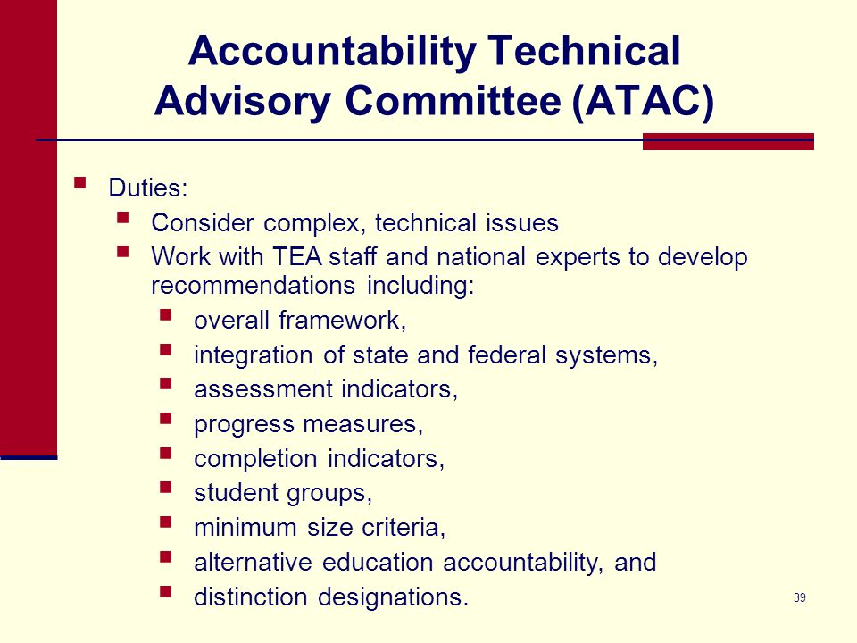 39 Accountability Technical Advisory Committee (ATAC) Duties: Consider complex, technical issues Work with TEA staff and national experts to develop recommendations including: overall framework, integration of state and federal systems, assessment indicators, progress measures, completion indicators, student groups, minimum size criteria, alternative education accountability, and distinction designations.