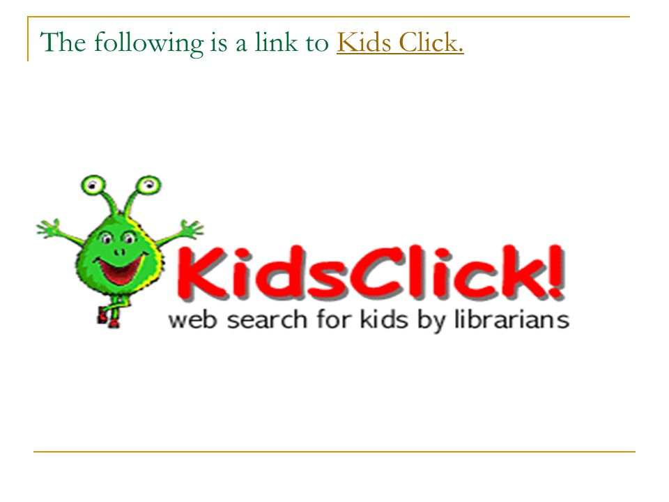 The following is a link to Kids Click.Kids Click.