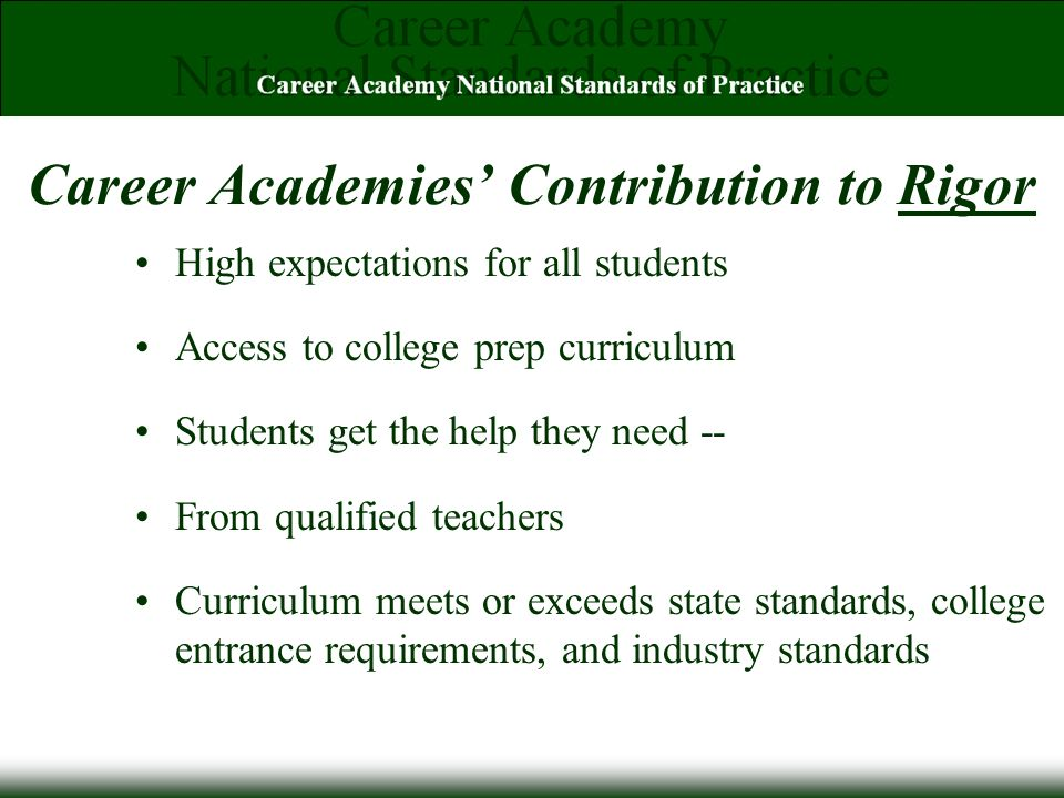 Career Academies Contribution to Rigor High expectations for all students Access to college prep curriculum Students get the help they need -- From qualified teachers Curriculum meets or exceeds state standards, college entrance requirements, and industry standards
