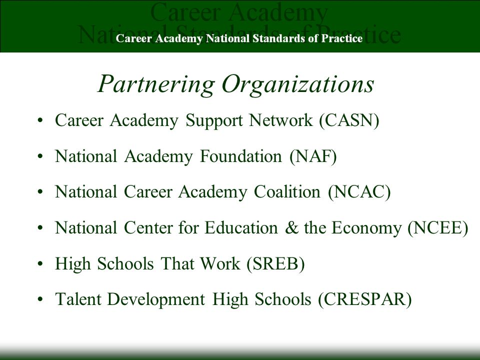 Partnering Organizations Career Academy Support Network (CASN) National Academy Foundation (NAF) National Career Academy Coalition (NCAC) National Center for Education & the Economy (NCEE) High Schools That Work (SREB) Talent Development High Schools (CRESPAR)