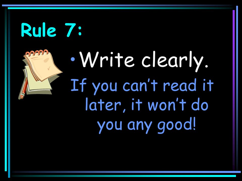 Rule 7: Write clearly. If you cant read it later, it wont do you any good!