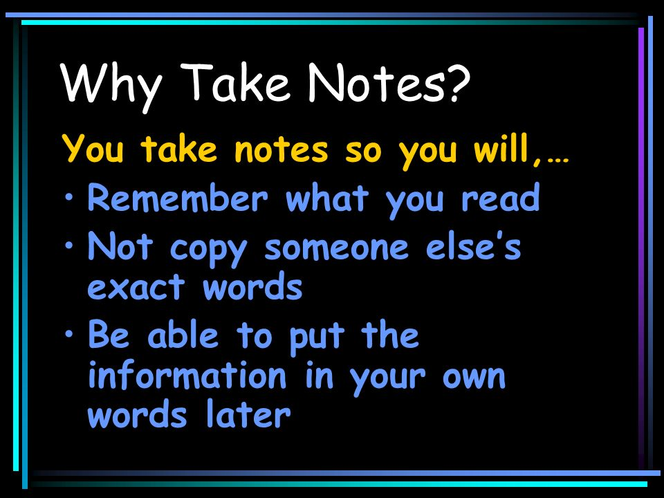 You take notes so you will,… Remember what you read Not copy someone elses exact words Be able to put the information in your own words later Why Take Notes