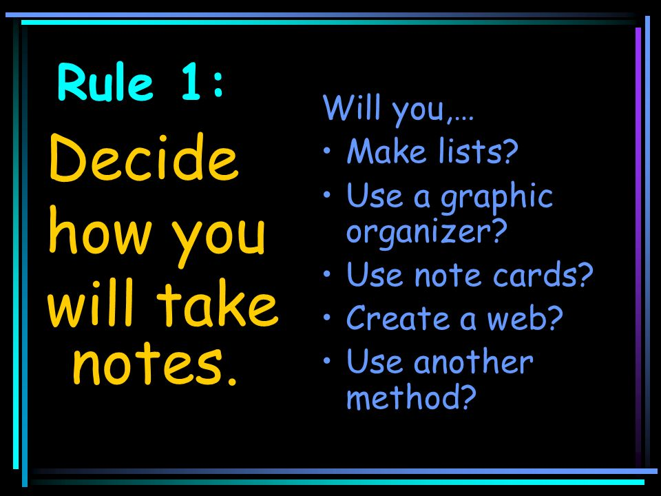 Rule 1: Decide how you will take notes. Will you,… Make lists.